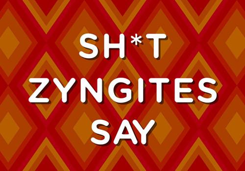 Sh*t Zyngites Say